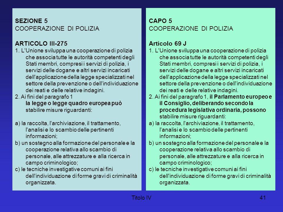 Titolo IV41 SEZIONE 5 COOPERAZIONE DI POLIZIA ARTICOLO III-275 1. L'Unione sviluppa una cooperazione di polizia che associa tutte le autorità competen