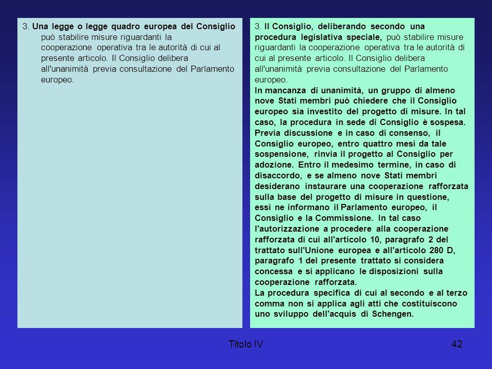 Titolo IV42 3. Una legge o legge quadro europea del Consiglio può stabilire misure riguardanti la cooperazione operativa tra le autorità di cui al pre