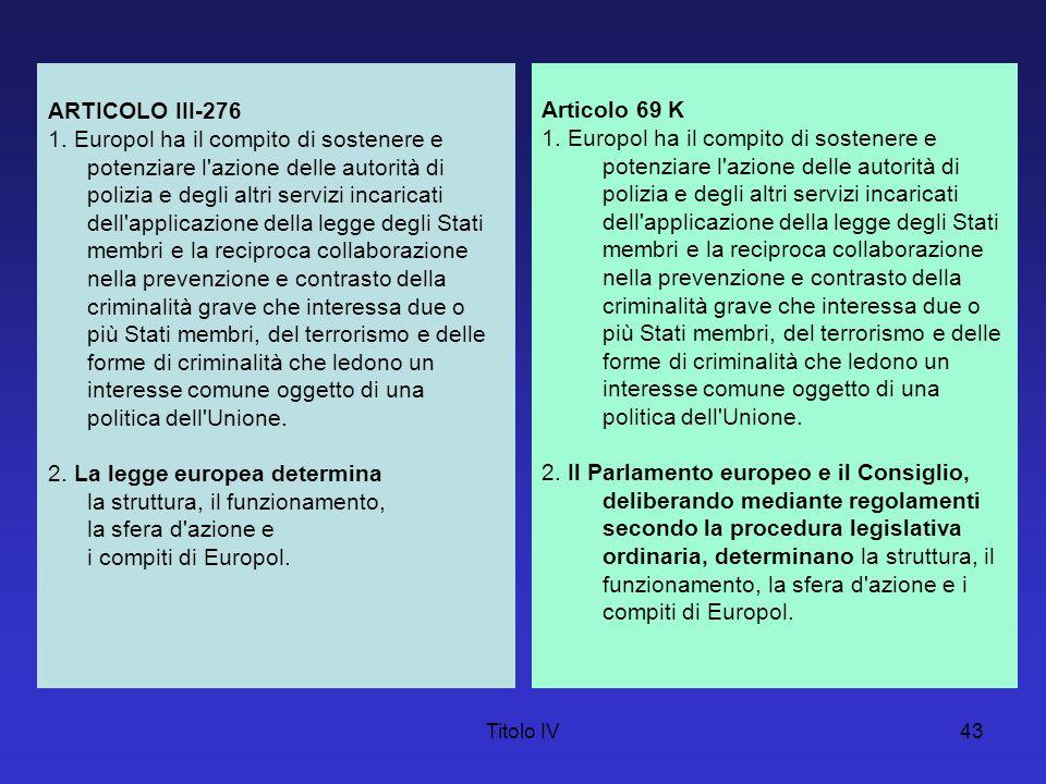 Titolo IV44 Tali compiti possono comprendere: a) la raccolta, l archiviazione, il trattamento, l analisi e lo scambio delle informazioni trasmesse, in particolare dalle autorità degli Stati membri o di paesi o organismi terzi; b) il coordinamento, l organizzazione e lo svolgimento di indagini e di azioni operative, condotte congiuntamente con le autorità competenti degli Stati membri o nel quadro di squadre investigative comuni, eventualmente in collegamento con Eurojust.