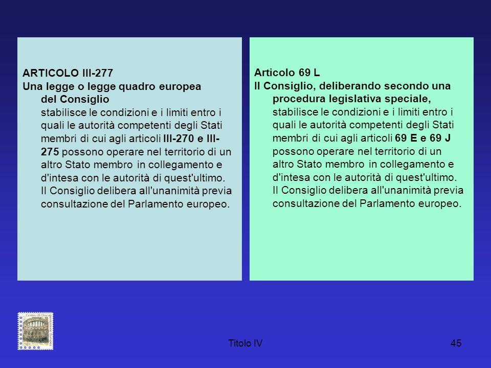 Titolo IV45 ARTICOLO III-277 Una legge o legge quadro europea del Consiglio stabilisce le condizioni e i limiti entro i quali le autorità competenti d