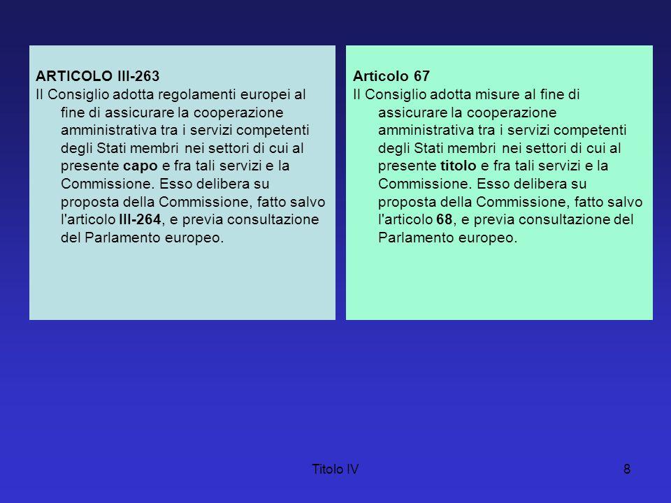 Titolo IV8 ARTICOLO III-263 Il Consiglio adotta regolamenti europei al fine di assicurare la cooperazione amministrativa tra i servizi competenti degl