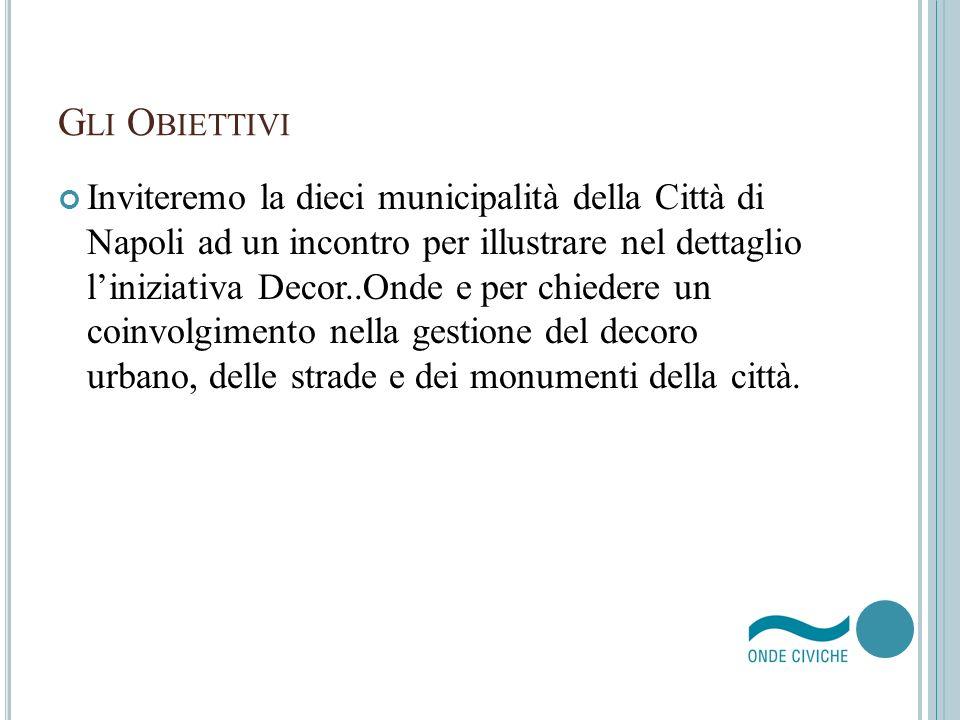 G LI O BIETTIVI Inviteremo la dieci municipalità della Città di Napoli ad un incontro per illustrare nel dettaglio liniziativa Decor..Onde e per chied