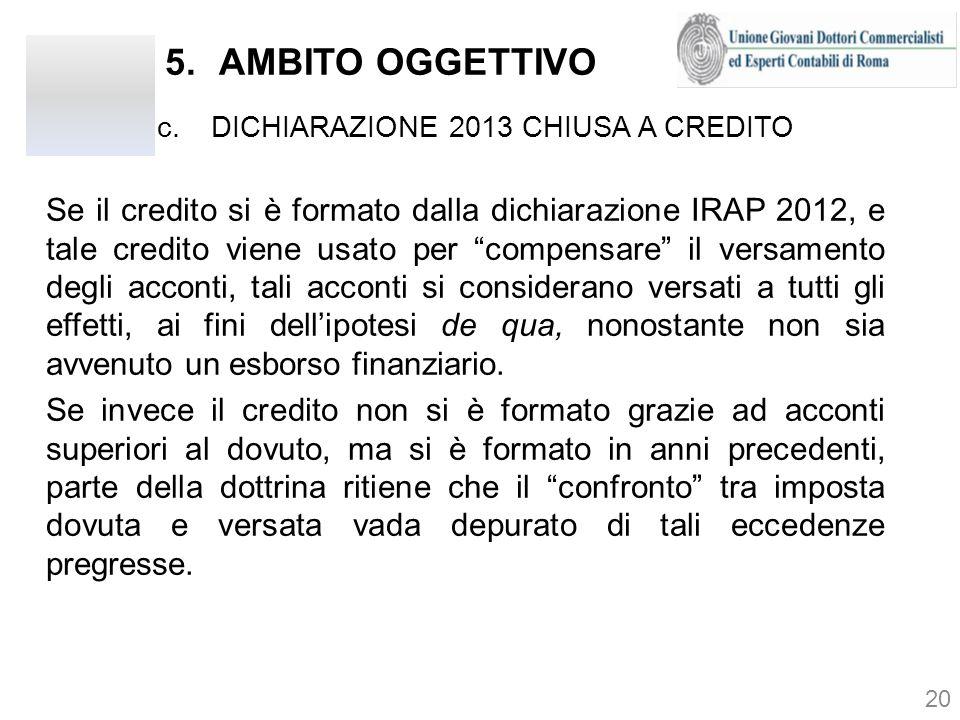5.AMBITO OGGETTIVO c.DICHIARAZIONE 2013 CHIUSA A CREDITO 20 Se il credito si è formato dalla dichiarazione IRAP 2012, e tale credito viene usato per c