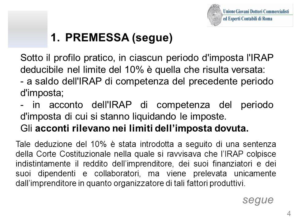1.PREMESSA (segue) Sotto il profilo pratico, in ciascun periodo d'imposta l'IRAP deducibile nel limite del 10% è quella che risulta versata: - a sald