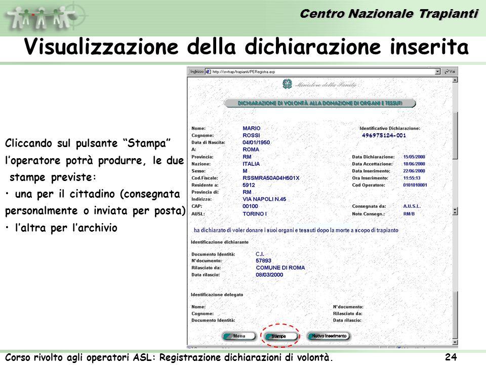 Centro Nazionale Trapianti Corso rivolto agli operatori ASL: Registrazione dichiarazioni di volontà. 24 Visualizzazione della dichiarazione inserita C