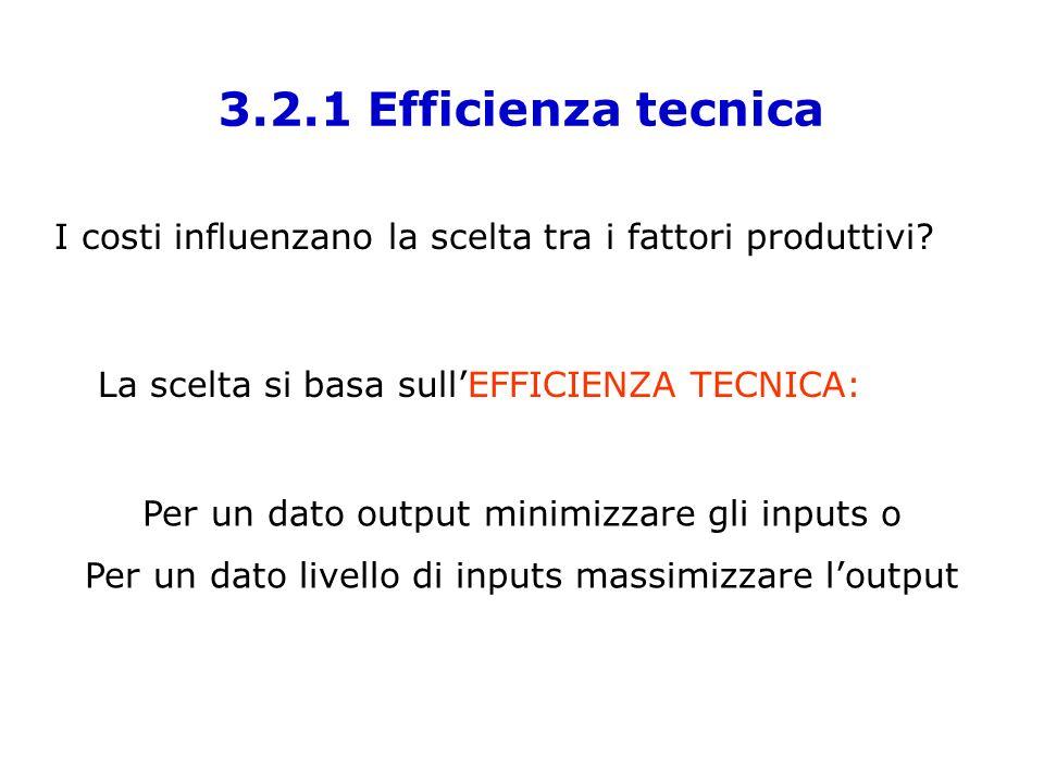 3.2.1 Efficienza tecnica I costi influenzano la scelta tra i fattori produttivi? La scelta si basa sullEFFICIENZA TECNICA: Per un dato output minimizz