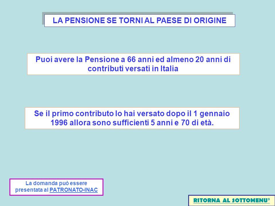 LA PENSIONE SE TORNI AL PAESE DI ORIGINE Puoi avere la Pensione a 66 anni ed almeno 20 anni di contributi versati in Italia Se il primo contributo lo