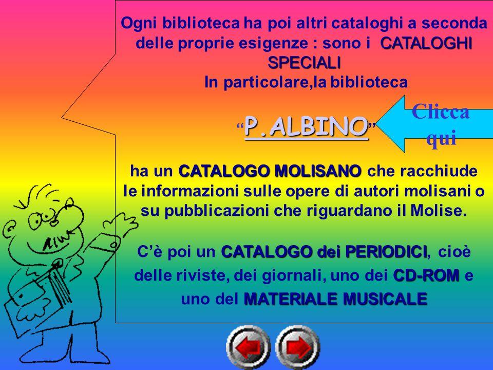 Ogni biblioteca ha poi altri cataloghi a seconda delle proprie esigenze : sono i CATALOGHI SPECIALI In particolare,la biblioteca P.ALBINO P.ALBINO P.ALBINO P.ALBINO ha un CATALOGO MOLISANO MOLISANO che racchiude le informazioni sulle opere di autori molisani o su pubblicazioni che riguardano il Molise.