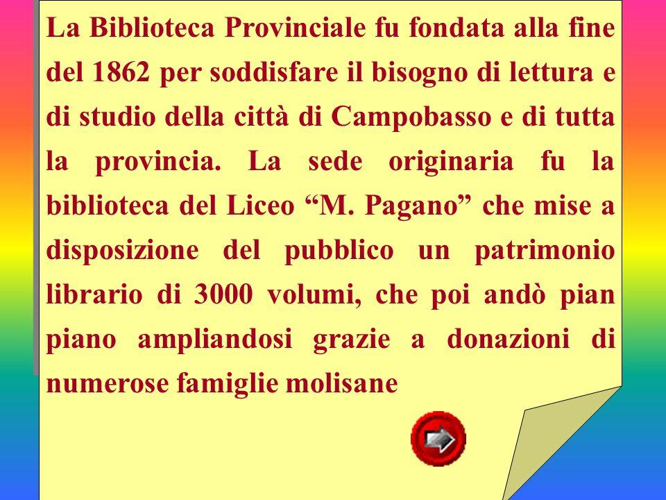 La Biblioteca Provinciale fu fondata alla fine del 1862 per soddisfare il bisogno di lettura e di studio della città di Campobasso e di tutta la provincia.