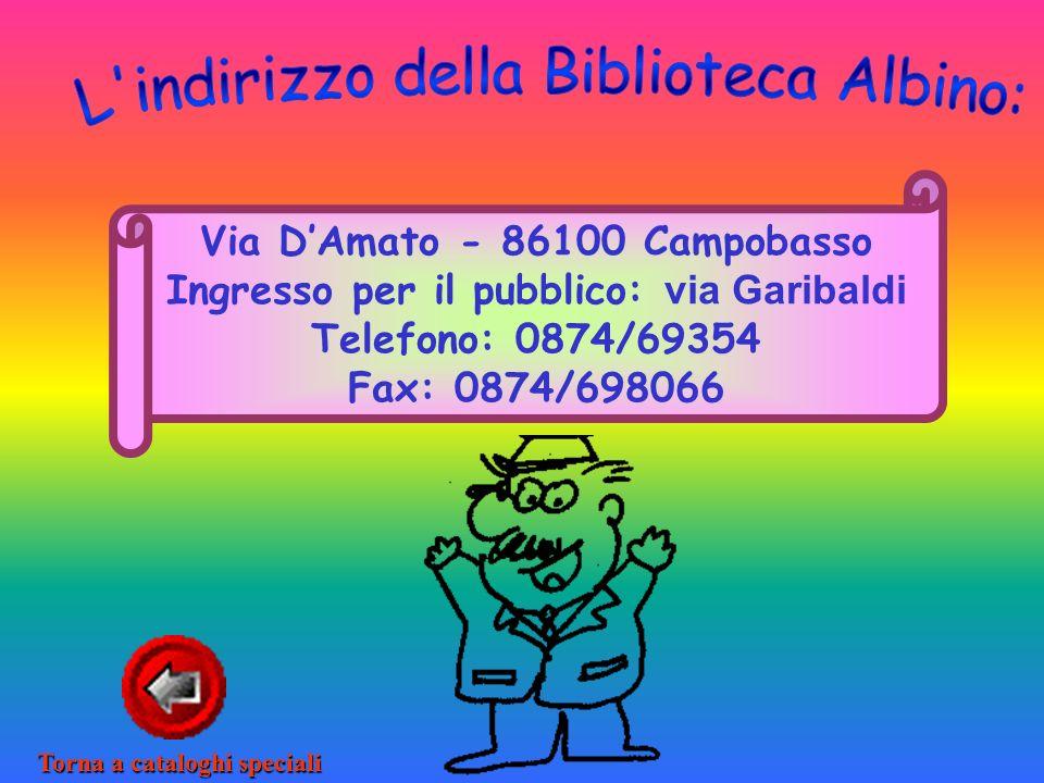 Via DAmato - 86100 Campobasso Ingresso per il pubblico: via Garibaldi Telefono: 0874/69354 Fax: 0874/698066 Torna a cataloghi speciali