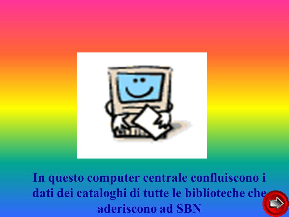 In questo computer centrale confluiscono i dati dei cataloghi di tutte le biblioteche che aderiscono ad SBN
