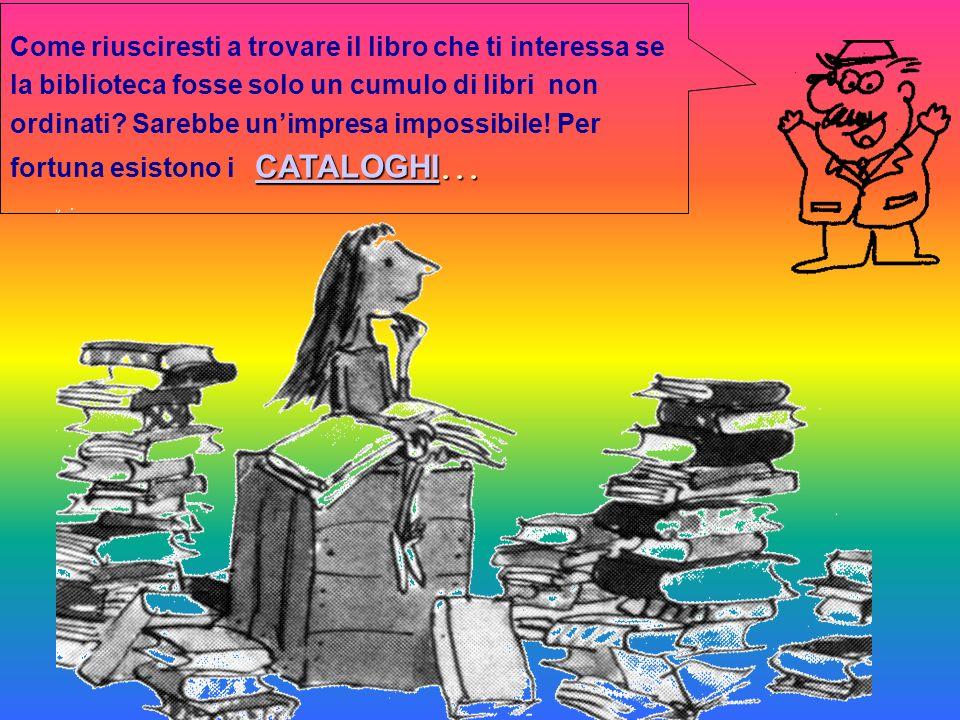 Come riusciresti a trovare il libro che ti interessa se la biblioteca fosse solo un cumulo di libri non ordinati.