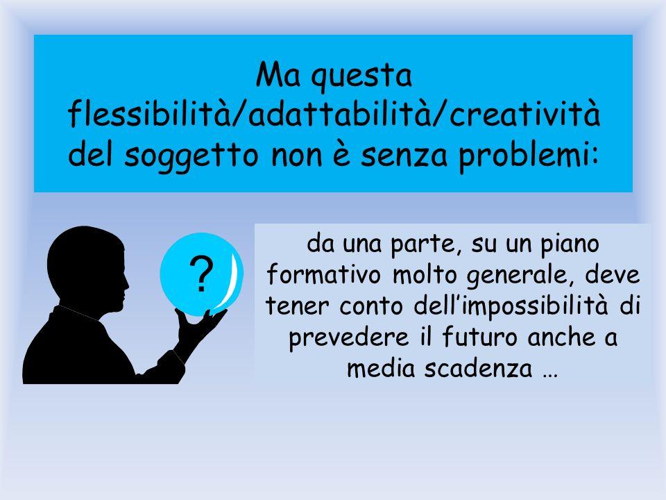 Ma questa flessibilità/adattabilità/creatività del soggetto non è senza problemi: da una parte, su un piano formativo molto generale, deve tener conto