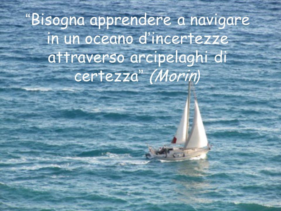 Bisogna apprendere a navigare in un oceano d incertezze attraverso arcipelaghi di certezza (Morin )
