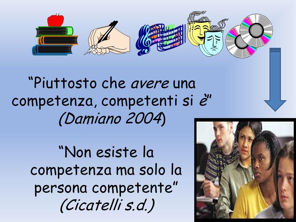 Piuttosto che avere una competenza, competenti si è (Damiano 2004) Non esiste la competenza ma solo la persona competente (Cicatelli s.d.)