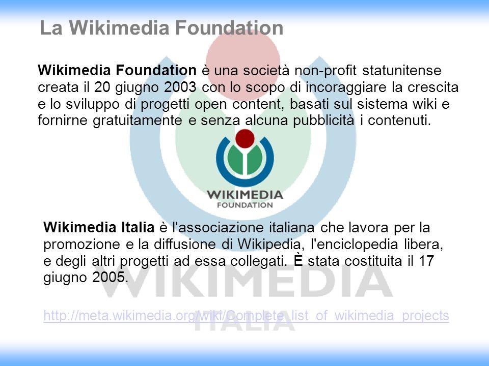 La Wikimedia Foundation Wikimedia Foundation è una società non-profit statunitense creata il 20 giugno 2003 con lo scopo di incoraggiare la crescita e