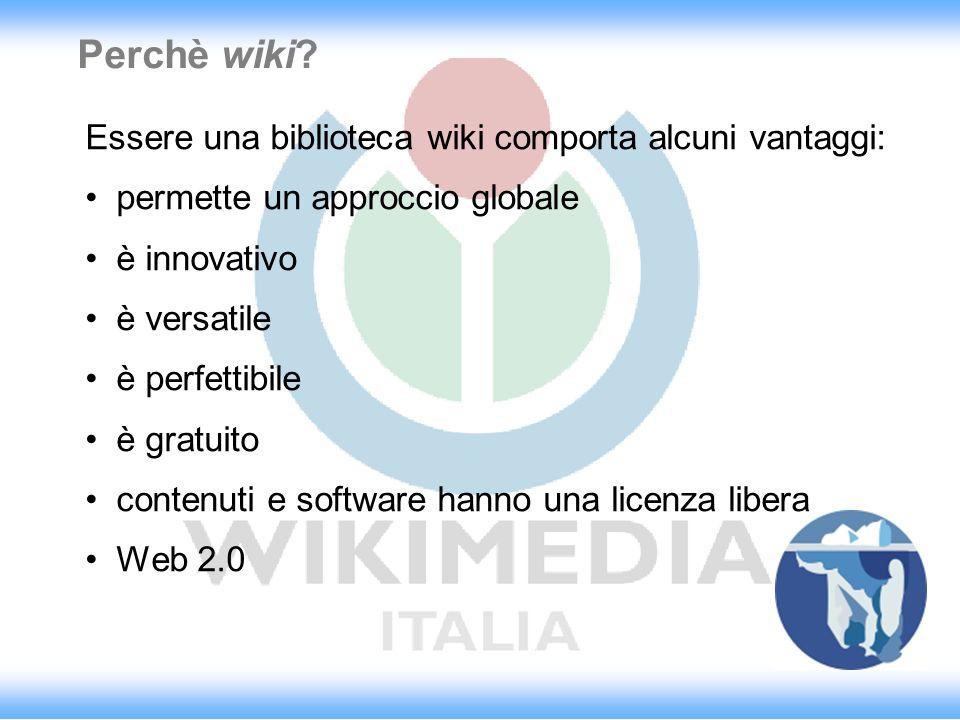 Perchè wiki? Essere una biblioteca wiki comporta alcuni vantaggi: permette un approccio globale è innovativo è versatile è perfettibile è gratuito con