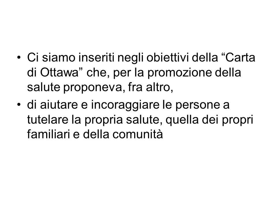 Ci siamo inseriti negli obiettivi della Carta di Ottawa che, per la promozione della salute proponeva, fra altro, di aiutare e incoraggiare le persone a tutelare la propria salute, quella dei propri familiari e della comunità