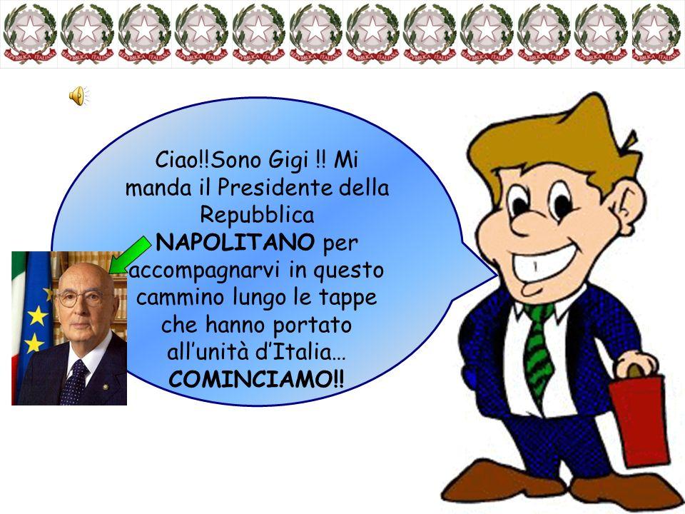 Ciao!!Sono Gigi !! Mi manda il Presidente della Repubblica NAPOLITANO per accompagnarvi in questo cammino lungo le tappe che hanno portato allunità dI