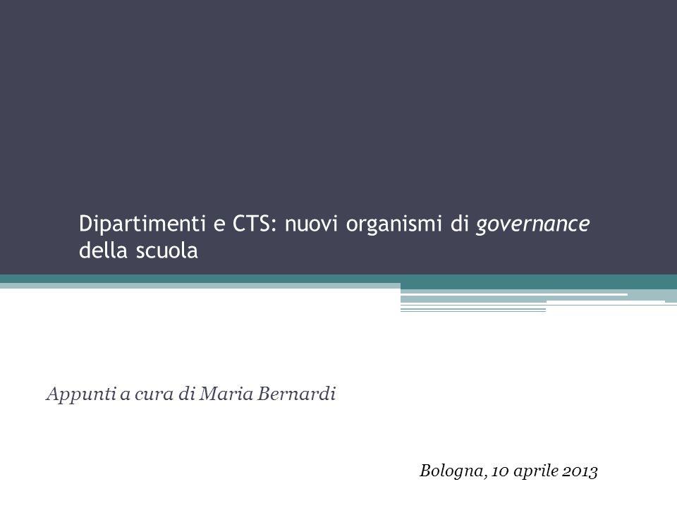 Dipartimenti e CTS: nuovi organismi di governance della scuola Appunti a cura di Maria Bernardi Bologna, 10 aprile 2013