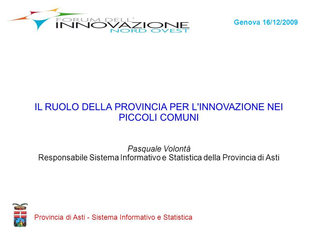 Genova 16/12/2009 Provincia di Asti - Sistema Informativo e Statistica IL RUOLO DELLA PROVINCIA PER L'INNOVAZIONE NEI PICCOLI COMUNI Pasquale Volontà