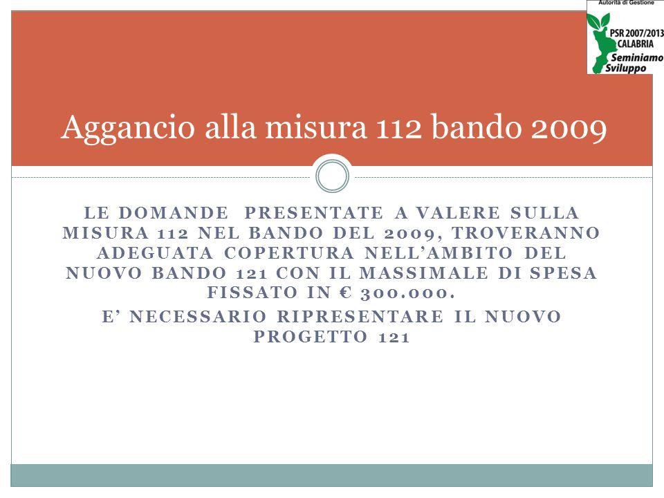 LE DOMANDE PRESENTATE A VALERE SULLA MISURA 112 NEL BANDO DEL 2009, TROVERANNO ADEGUATA COPERTURA NELLAMBITO DEL NUOVO BANDO 121 CON IL MASSIMALE DI SPESA FISSATO IN 300.000.