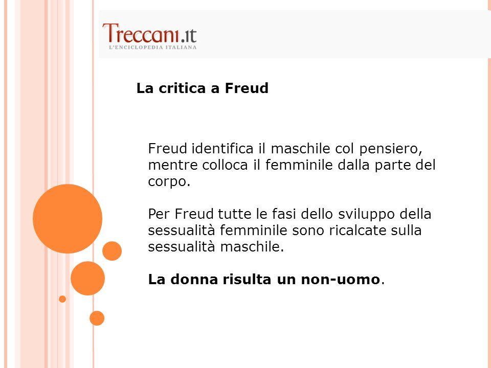 Freud identifica il maschile col pensiero, mentre colloca il femminile dalla parte del corpo. Per Freud tutte le fasi dello sviluppo della sessualità