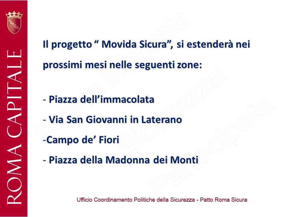 Il progetto Movida Sicura, si estenderà nei prossimi mesi nelle seguenti zone: - Piazza dellimmacolata - Via San Giovanni in Laterano -Campo de Fiori - Piazza della Madonna dei Monti
