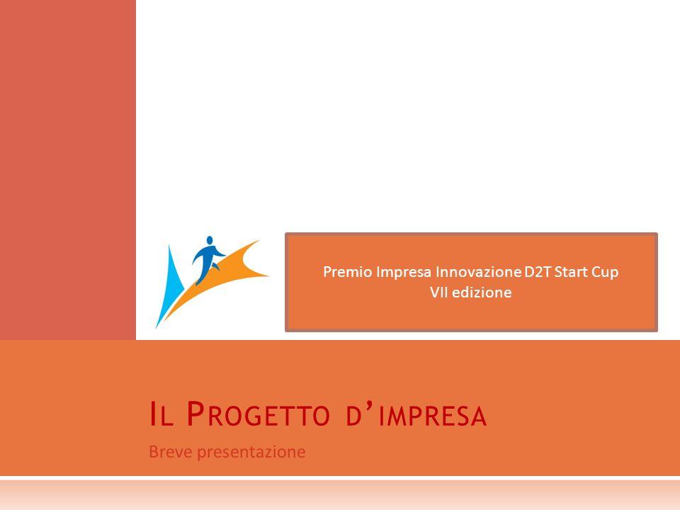 Breve presentazione I L P ROGETTO D IMPRESA Premio Impresa Innovazione D2T Start Cup VII edizione