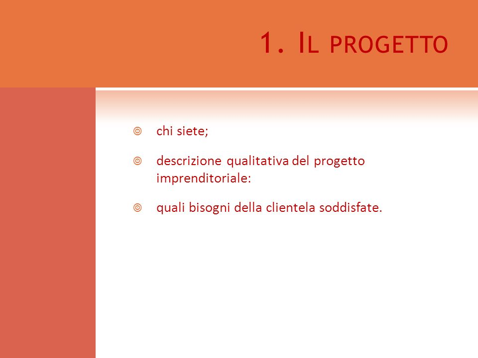 1. I L PROGETTO chi siete; descrizione qualitativa del progetto imprenditoriale: quali bisogni della clientela soddisfate.