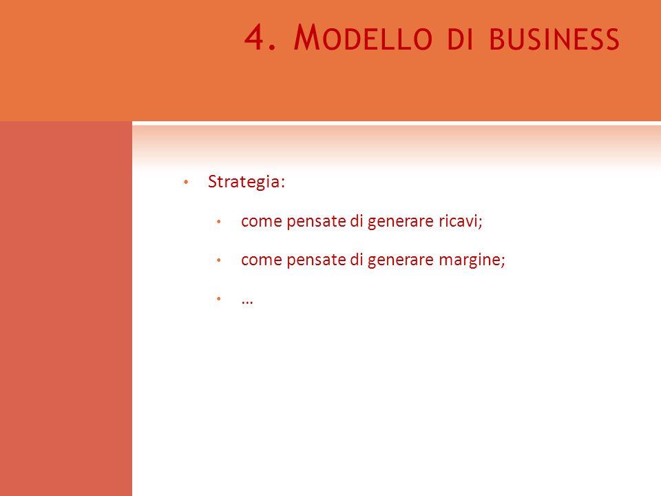 4. M ODELLO DI BUSINESS Strategia: come pensate di generare ricavi; come pensate di generare margine; …