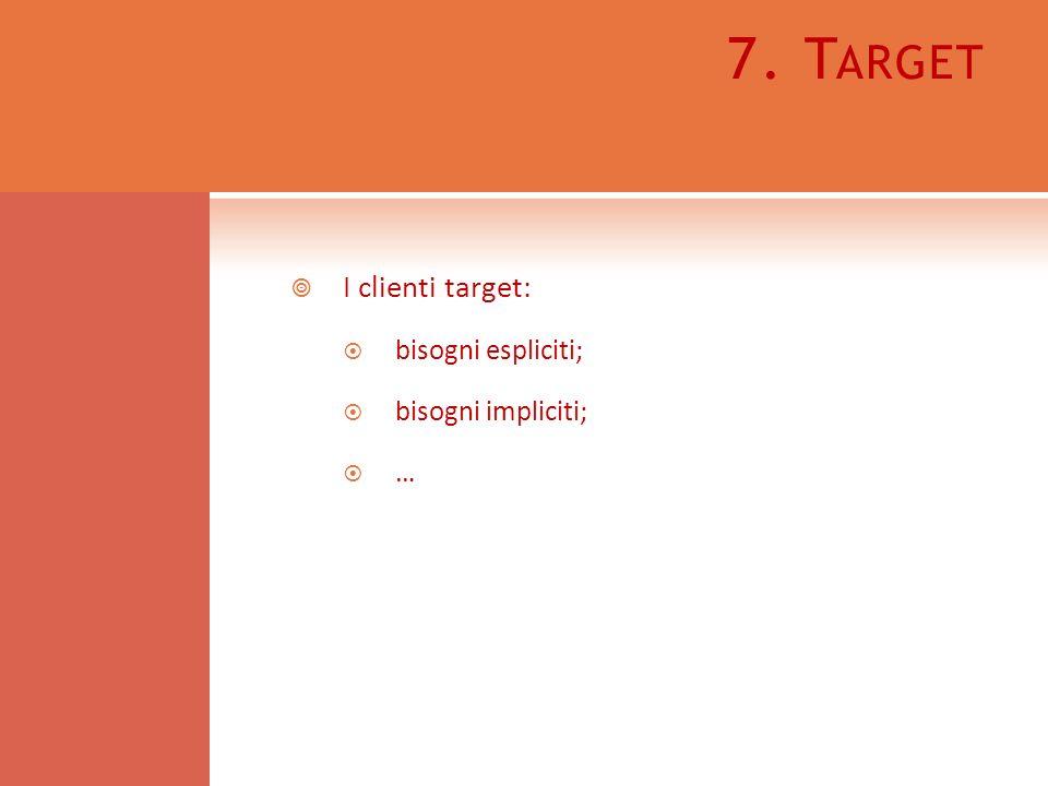 7. T ARGET I clienti target: bisogni espliciti; bisogni impliciti; …