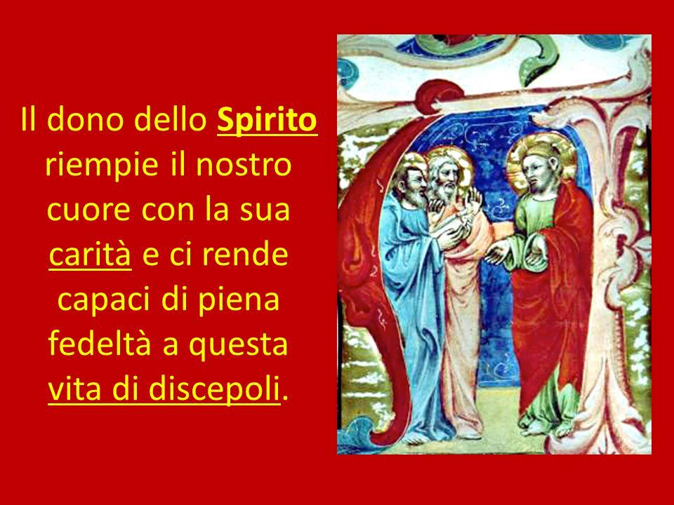 Il dono dello Spirito riempie il nostro cuore con la sua carità e ci rende capaci di piena fedeltà a questa vita di discepoli.