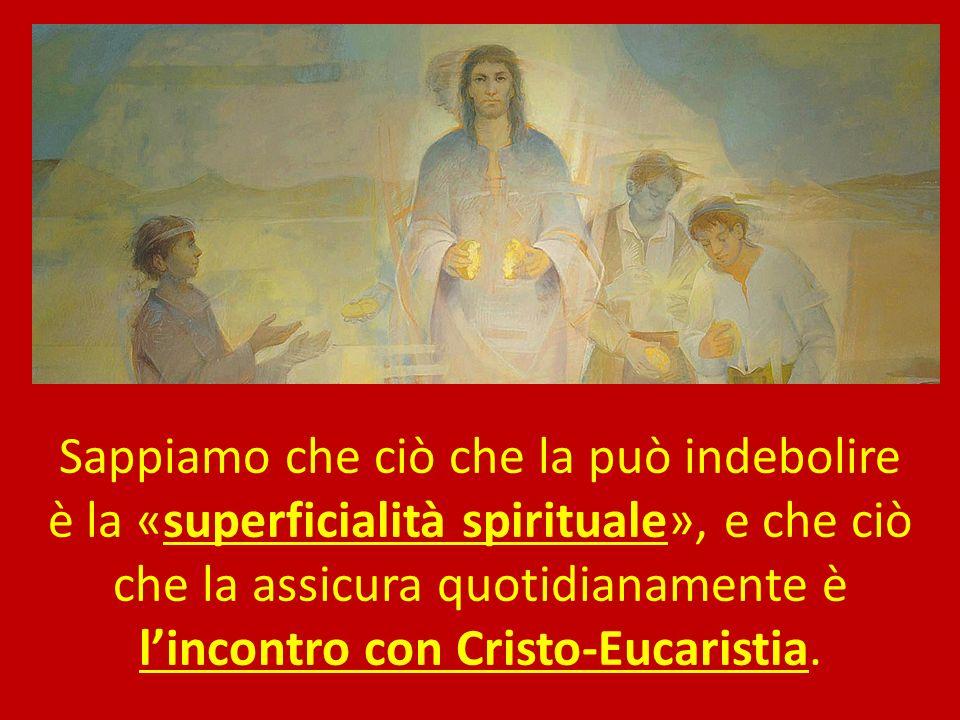 Sappiamo che ciò che la può indebolire è la «superficialità spirituale», e che ciò che la assicura quotidianamente è lincontro con Cristo-Eucaristia.
