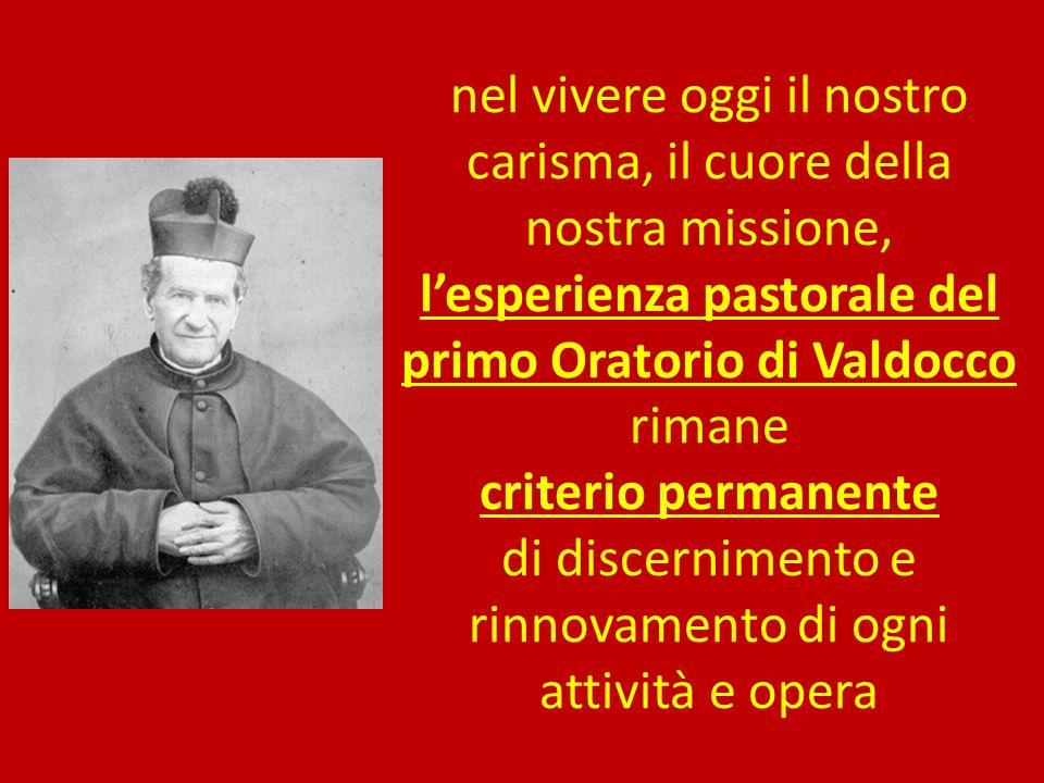 nel vivere oggi il nostro carisma, il cuore della nostra missione, lesperienza pastorale del primo Oratorio di Valdocco rimane criterio permanente di