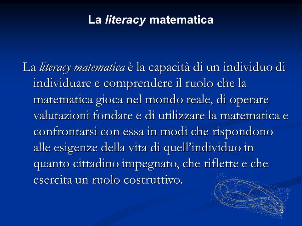 3 La literacy matematica La literacy matematica è la capacità di un individuo di individuare e comprendere il ruolo che la matematica gioca nel mondo reale, di operare valutazioni fondate e di utilizzare la matematica e confrontarsi con essa in modi che rispondono alle esigenze della vita di quellindividuo in quanto cittadino impegnato, che riflette e che esercita un ruolo costruttivo.