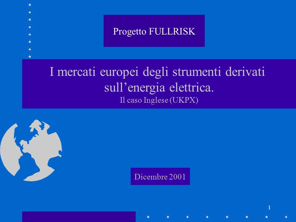 1 I mercati europei degli strumenti derivati sullenergia elettrica. Il caso Inglese (UKPX) Dicembre 2001 Progetto FULLRISK