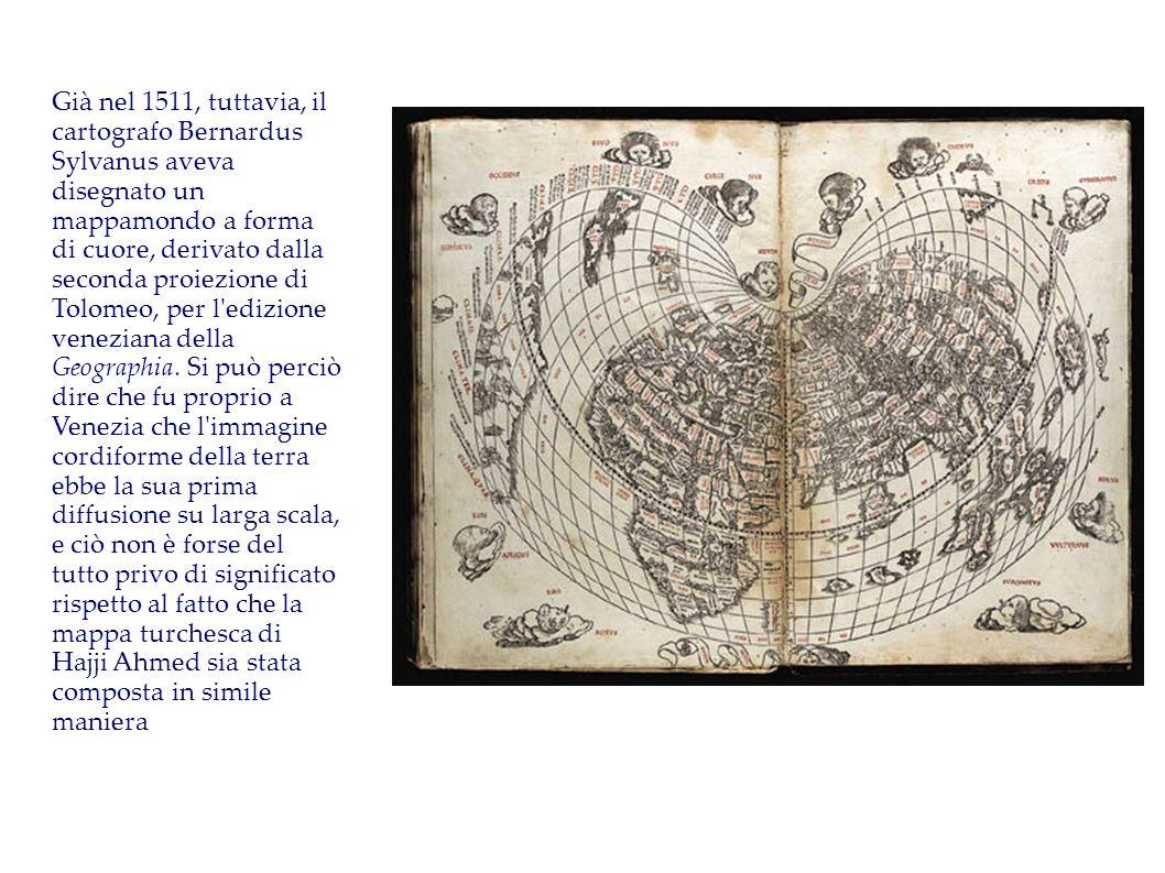 Già nel 1511, tuttavia, il cartografo Bernardus Sylvanus aveva disegnato un mappamondo a forma di cuore, derivato dalla seconda proiezione di Tolomeo,