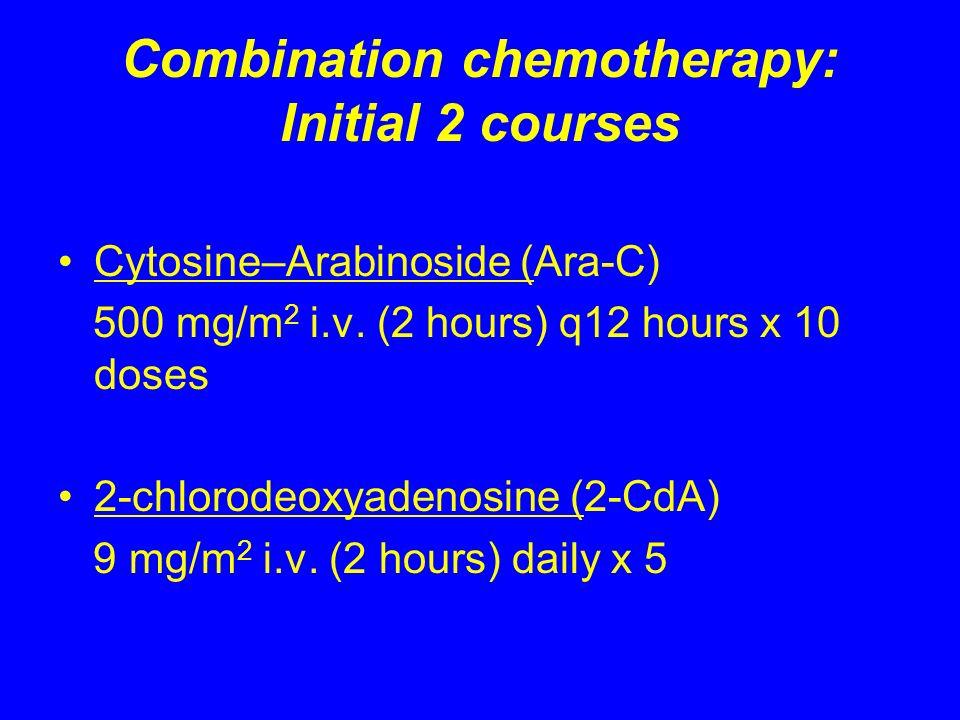 Combination chemotherapy: Initial 2 courses Cytosine–Arabinoside (Ara-C) 500 mg/m 2 i.v. (2 hours) q12 hours x 10 doses 2-chlorodeoxyadenosine (2-CdA)