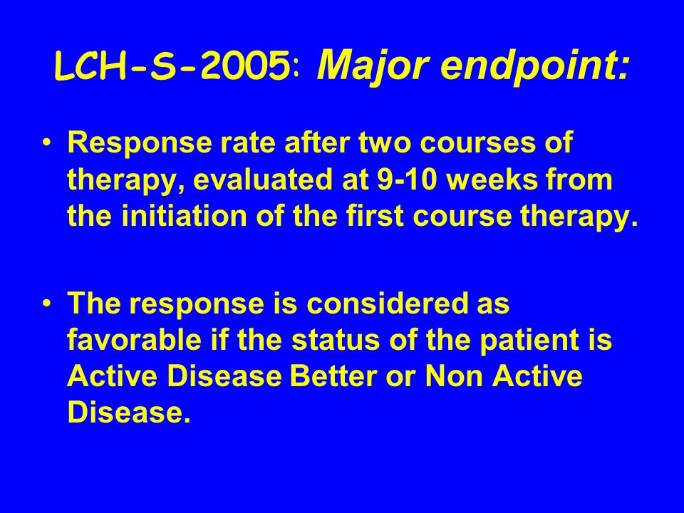 LCH-S-2005: Major endpoint: Response rate after two courses of therapy, evaluated at 9-10 weeks from the initiation of the first course therapy. The r