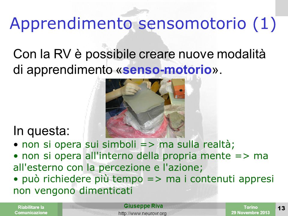 Valencia 25-26 March 2003 Torino 29 Novembre 2013 Riabilitare la Comunicazione Giuseppe Riva http://www.neurovr.org 13 Apprendimento sensomotorio (1) Con la RV è possibile creare nuove modalità di apprendimento «senso-motorio».