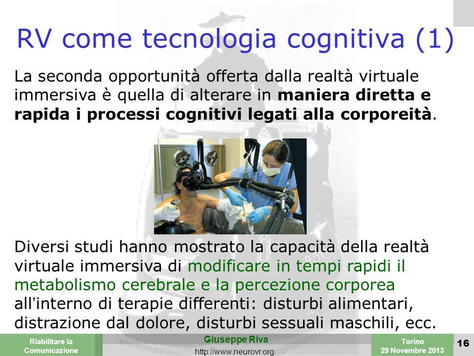 Valencia 25-26 March 2003 Torino 29 Novembre 2013 Riabilitare la Comunicazione Giuseppe Riva http://www.neurovr.org 16 RV come tecnologia cognitiva (1) La seconda opportunità offerta dalla realtà virtuale immersiva è quella di alterare in maniera diretta e rapida i processi cognitivi legati alla corporeità.