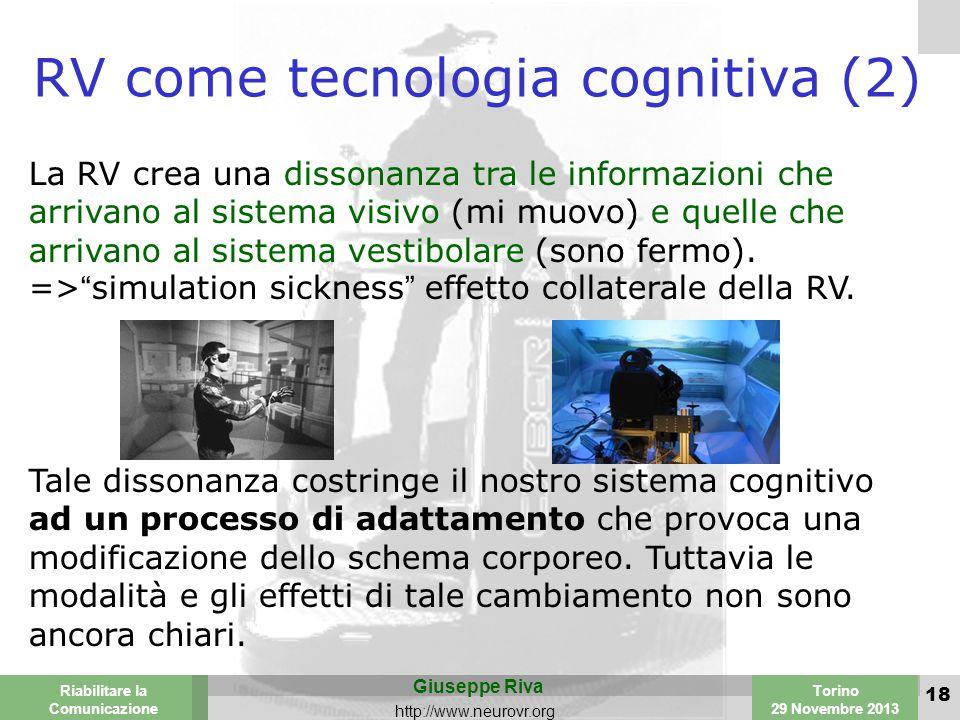 Valencia 25-26 March 2003 Torino 29 Novembre 2013 Riabilitare la Comunicazione Giuseppe Riva http://www.neurovr.org 18 RV come tecnologia cognitiva (2) La RV crea una dissonanza tra le informazioni che arrivano al sistema visivo (mi muovo) e quelle che arrivano al sistema vestibolare (sono fermo).