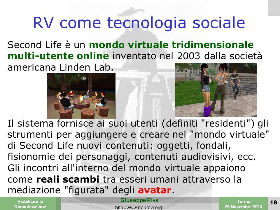 Valencia 25-26 March 2003 Torino 29 Novembre 2013 Riabilitare la Comunicazione Giuseppe Riva http://www.neurovr.org 19 RV come tecnologia sociale Second Life è un mondo virtuale tridimensionale multi-utente online inventato nel 2003 dalla società americana Linden Lab.