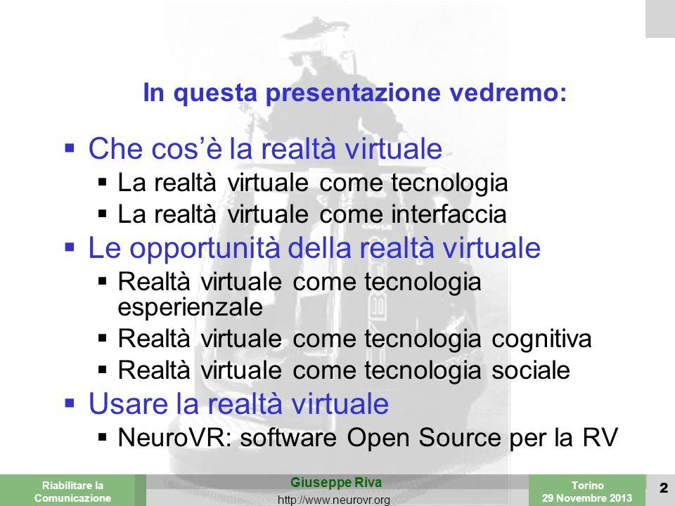 Valencia 25-26 March 2003 Torino 29 Novembre 2013 Riabilitare la Comunicazione Giuseppe Riva http://www.neurovr.org 2 In questa presentazione vedremo:  Che cos'è la realtà virtuale  La realtà virtuale come tecnologia  La realtà virtuale come interfaccia  Le opportunità della realtà virtuale  Realtà virtuale come tecnologia esperienzale  Realtà virtuale come tecnologia cognitiva  Realtà virtuale come tecnologia sociale  Usare la realtà virtuale  NeuroVR: software Open Source per la RV