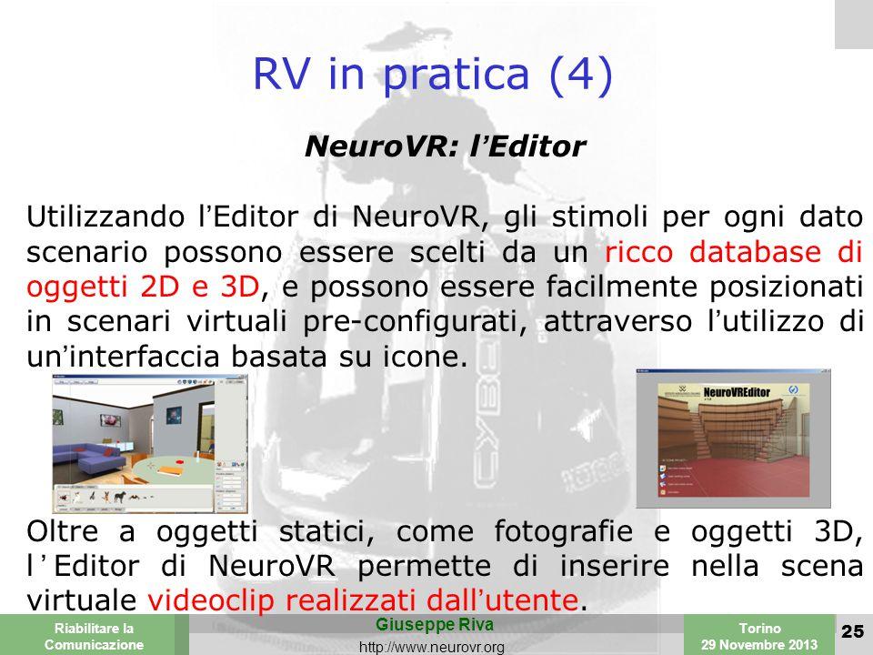 Valencia 25-26 March 2003 Torino 29 Novembre 2013 Riabilitare la Comunicazione Giuseppe Riva http://www.neurovr.org 25 RV in pratica (4) NeuroVR: l'Editor Utilizzando l'Editor di NeuroVR, gli stimoli per ogni dato scenario possono essere scelti da un ricco database di oggetti 2D e 3D, e possono essere facilmente posizionati in scenari virtuali pre-configurati, attraverso l'utilizzo di un'interfaccia basata su icone.