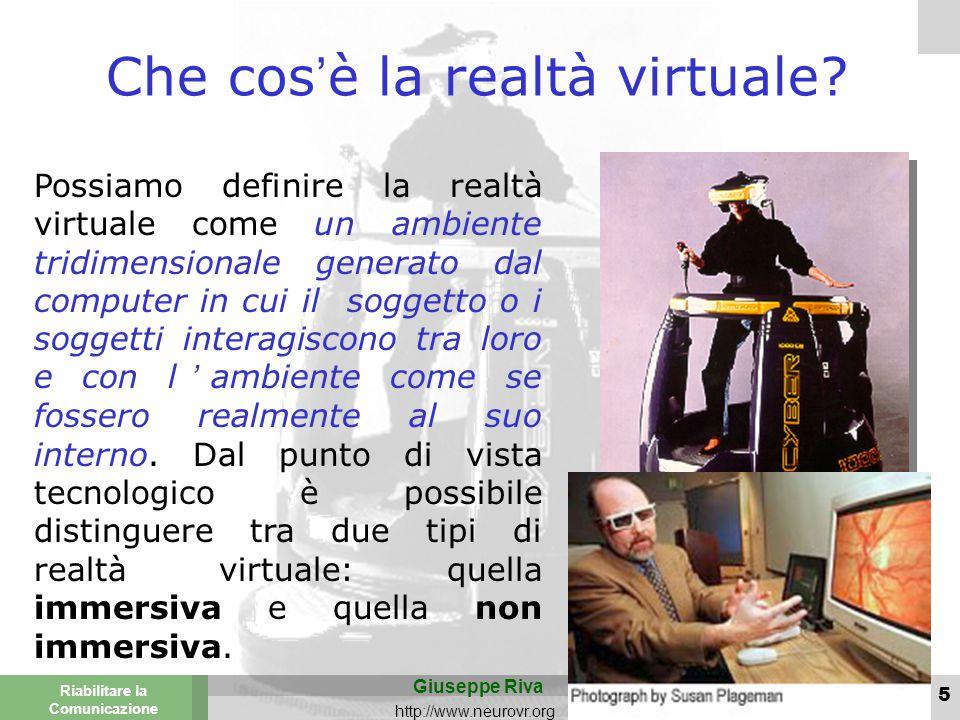 Valencia 25-26 March 2003 Torino 29 Novembre 2013 Riabilitare la Comunicazione Giuseppe Riva http://www.neurovr.org 5 Possiamo definire la realtà virtuale come un ambiente tridimensionale generato dal computer in cui il soggetto o i soggetti interagiscono tra loro e con l'ambiente come se fossero realmente al suo interno.