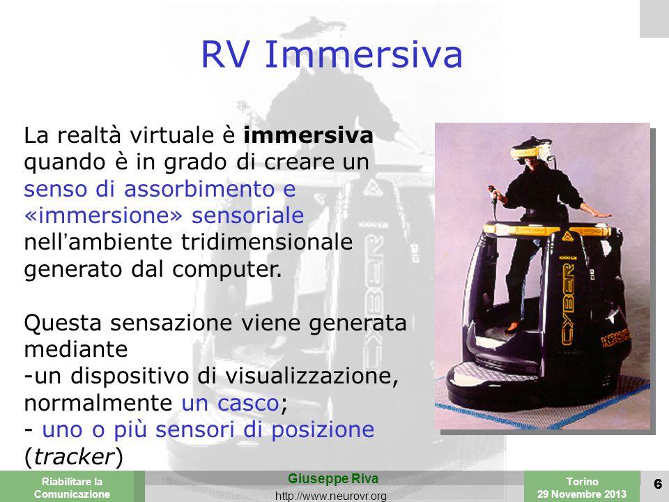 Valencia 25-26 March 2003 Torino 29 Novembre 2013 Riabilitare la Comunicazione Giuseppe Riva http://www.neurovr.org 6 RV Immersiva La realtà virtuale è immersiva quando è in grado di creare un senso di assorbimento e «immersione» sensoriale nell'ambiente tridimensionale generato dal computer.