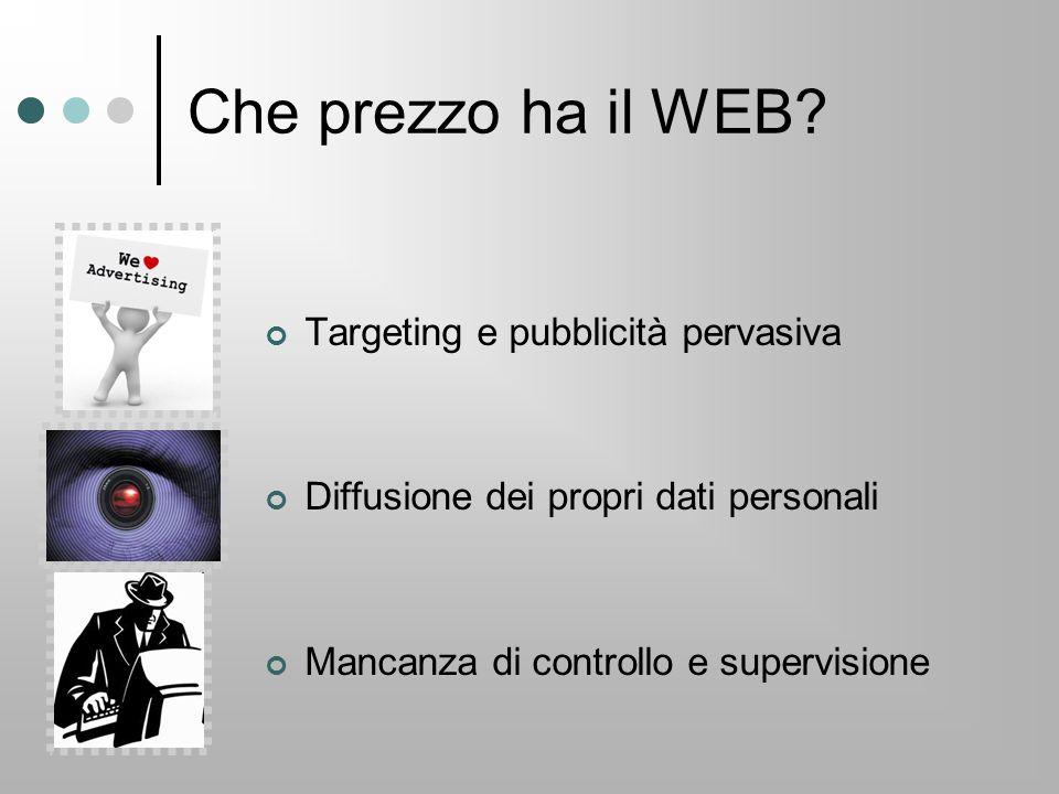 Che prezzo ha il WEB? Targeting e pubblicità pervasiva Diffusione dei propri dati personali Mancanza di controllo e supervisione