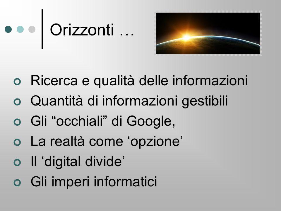 """Orizzonti … Ricerca e qualità delle informazioni Quantità di informazioni gestibili Gli """"occhiali"""" di Google, La realtà come 'opzione' Il 'digital div"""